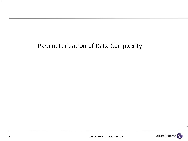 Parameterization of Data Complexity 6 All Rights Reserved © Alcatel-Lucent 2008
