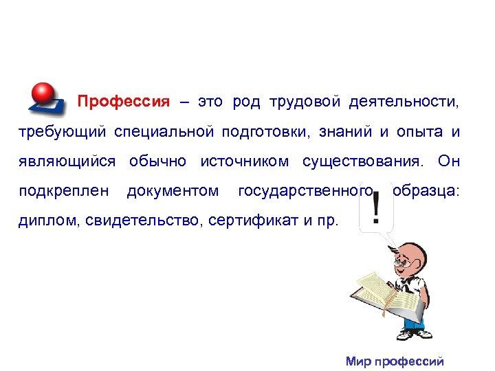 Профессия – это род трудовой деятельности, требующий специальной подготовки, знаний и опыта и являющийся