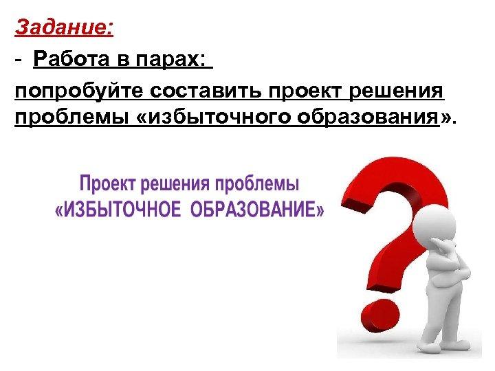Задание: - Работа в парах: попробуйте составить проект решения проблемы «избыточного образования» .