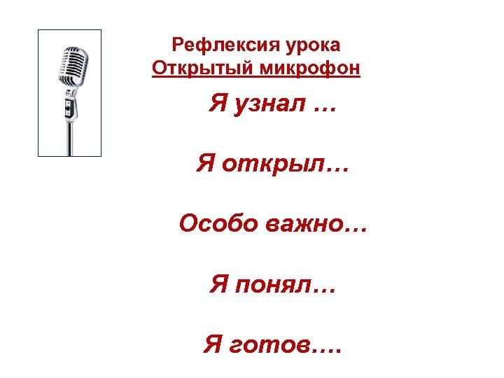 Рефлексия урока Открытый микрофон Я узнал … Я открыл… Особо важно… Я понял… Я