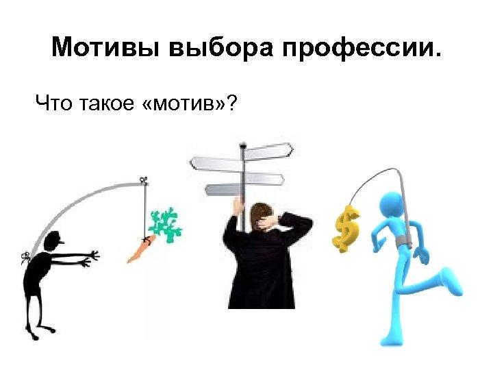 Мотивы выбора профессии. Что такое «мотив» ?