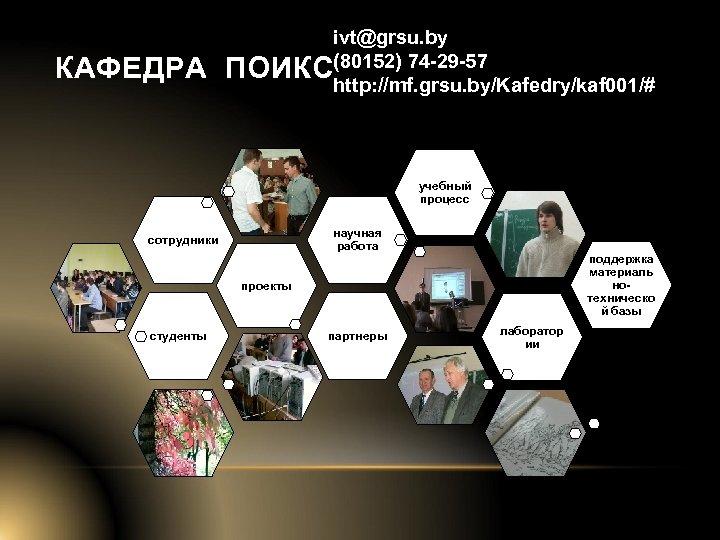 КАФЕДРА ivt@grsu. by ПОИКС(80152) 74 -29 -57 http: //mf. grsu. by/Kafedry/kaf 001/# учебный процесс