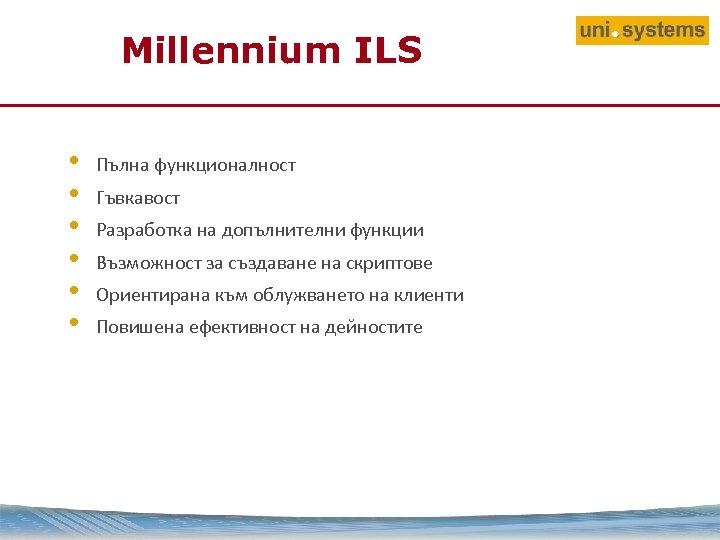 Millennium ILS • • • Пълна функционалност Гъвкавост Разработка на допълнителни функции Възможност за
