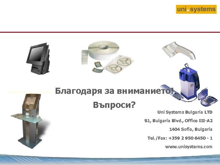Благодаря за вниманието! Въпроси? Uni Systems Bulgaria LTD 81, Bulgaria Blvd. , Office III-A