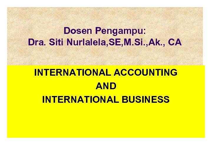 Dosen Pengampu: Dra. Siti Nurlalela, SE, M. Si. , Ak. , CA INTERNATIONAL ACCOUNTING