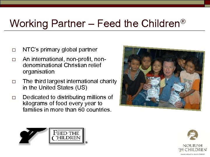 Working Partner – Feed the Children® o NTC's primary global partner o An international,