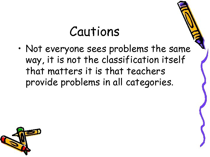 Cautions • Not everyone sees problems the same way, it is not the classification