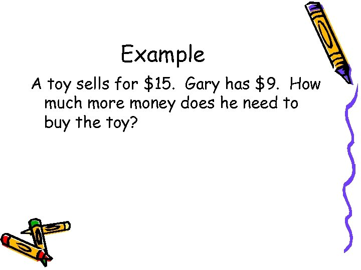 Example A toy sells for $15. Gary has $9. How much more money does