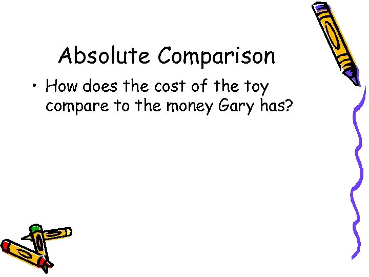 Absolute Comparison • How does the cost of the toy compare to the money
