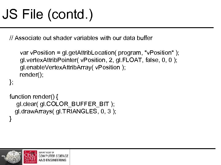 JS File (contd. ) // Associate out shader variables with our data buffer var