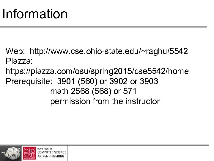 Information Web: http: //www. cse. ohio-state. edu/~raghu/5542 Piazza: https: //piazza. com/osu/spring 2015/cse 5542/home Prerequisite: