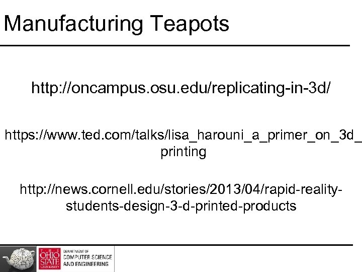 Manufacturing Teapots http: //oncampus. osu. edu/replicating-in-3 d/ https: //www. ted. com/talks/lisa_harouni_a_primer_on_3 d_ printing http: