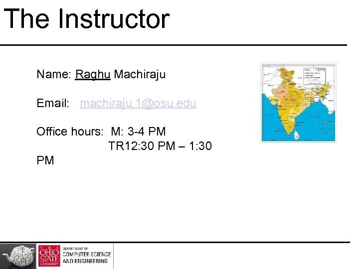 The Instructor Name: Raghu Machiraju Email: machiraju. 1@osu. edu Office hours: M: 3 -4