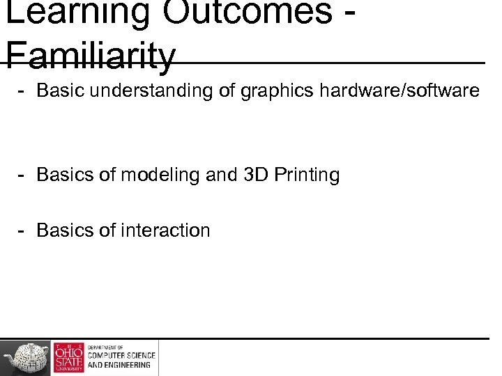 Learning Outcomes Familiarity - Basic understanding of graphics hardware/software - Basics of modeling and