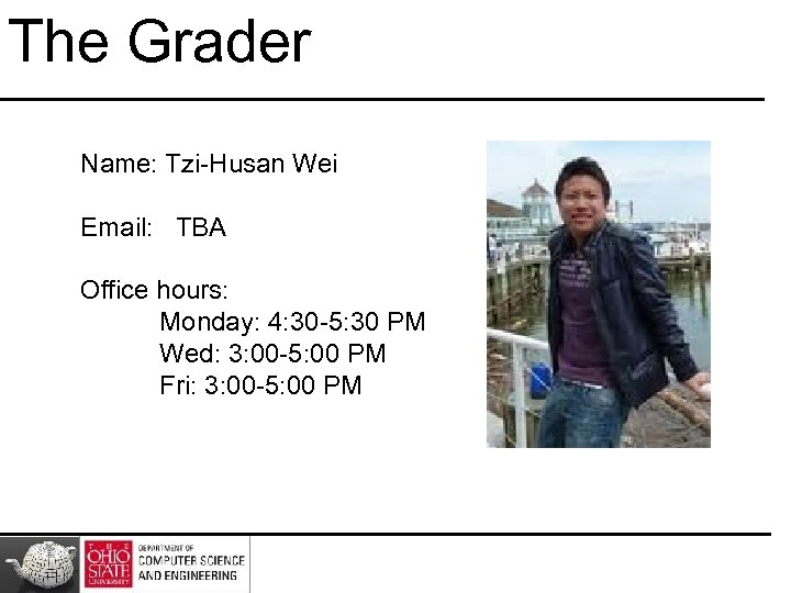 The Grader Name: Tzi-Husan Wei Email: TBA Office hours: Monday: 4: 30 -5: 30