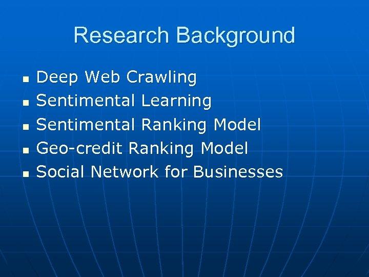Research Background n n n Deep Web Crawling Sentimental Learning Sentimental Ranking Model Geo-credit