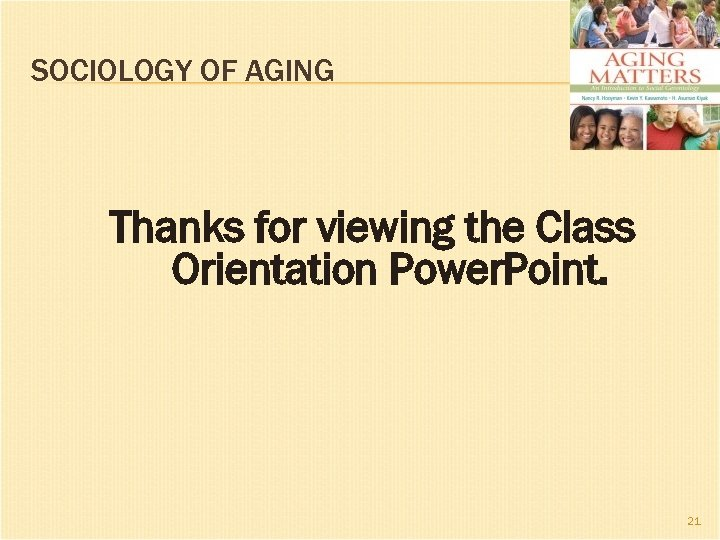 SOCIOLOGY OF AGING Thanks for viewing the Class Orientation Power. Point. 21