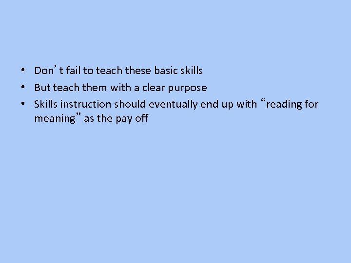 • Don't fail to teach these basic skills • But teach them with