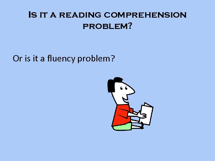 Is it a reading comprehension problem? Or is it a fluency problem?