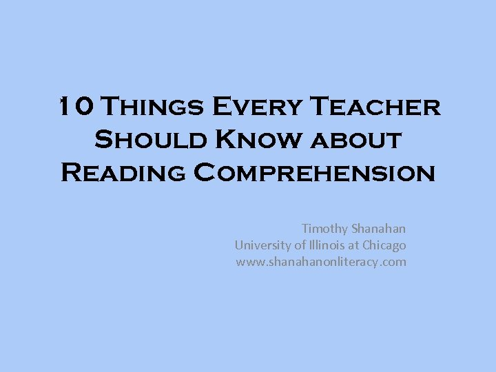 10 Things Every Teacher Should Know about Reading Comprehension Timothy Shanahan University of Illinois
