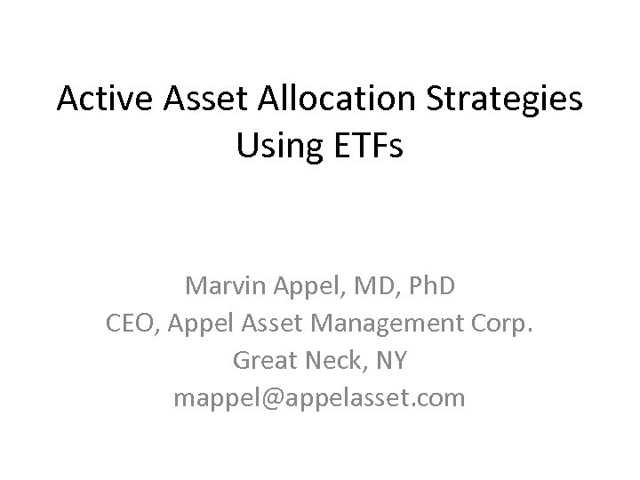 Active Asset Allocation Strategies Using ETFs Marvin Appel, MD, Ph. D CEO, Appel Asset