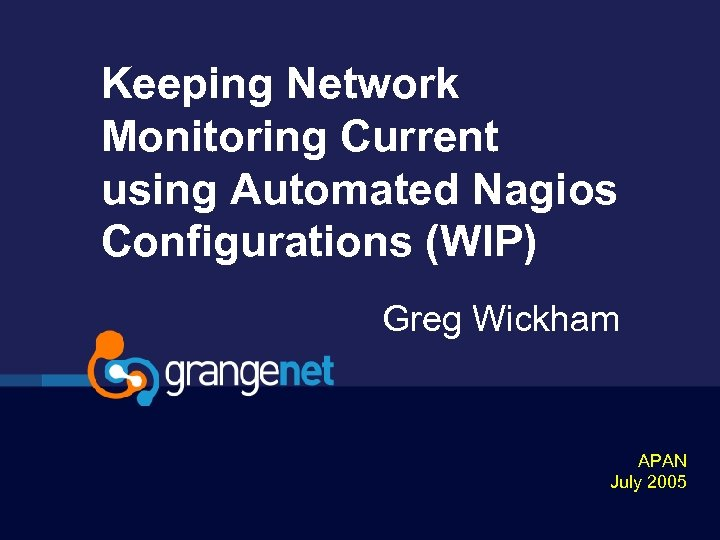 Keeping Network Monitoring Current using Automated Nagios Configurations (WIP) Greg Wickham APAN July 2005