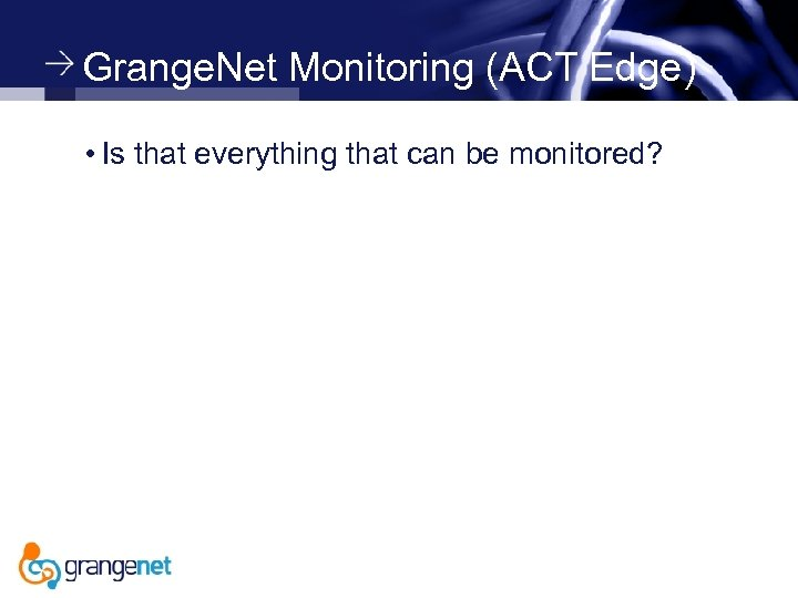Grange. Net Monitoring (ACT Edge) • Is that everything that can be monitored?