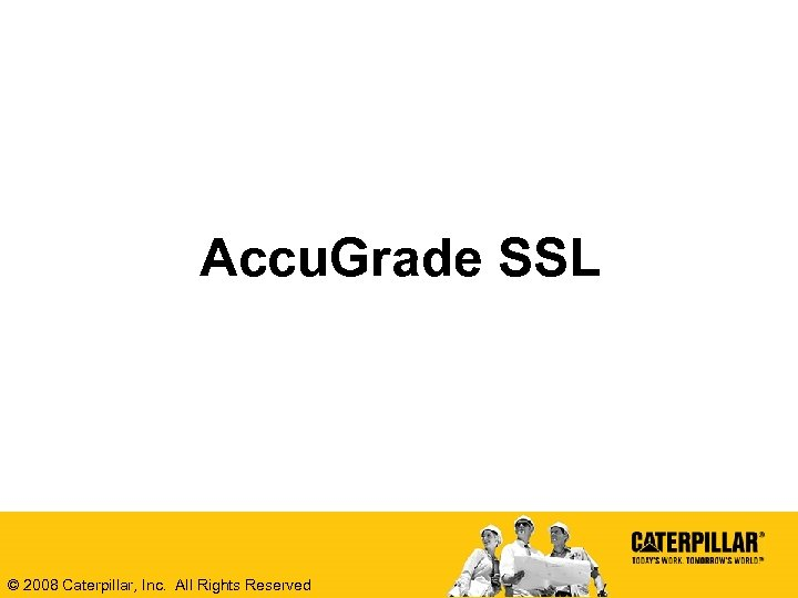 Accu. Grade SSL © 2008 Caterpillar, Inc. All Rights Reserved