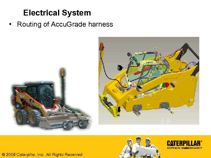 Electrical System • Routing of Accu. Grade harness © 2008 Caterpillar, Inc. All Rights