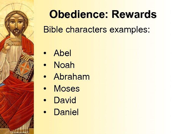Obedience: Rewards Bible characters examples: • • • Abel Noah Abraham Moses David Daniel