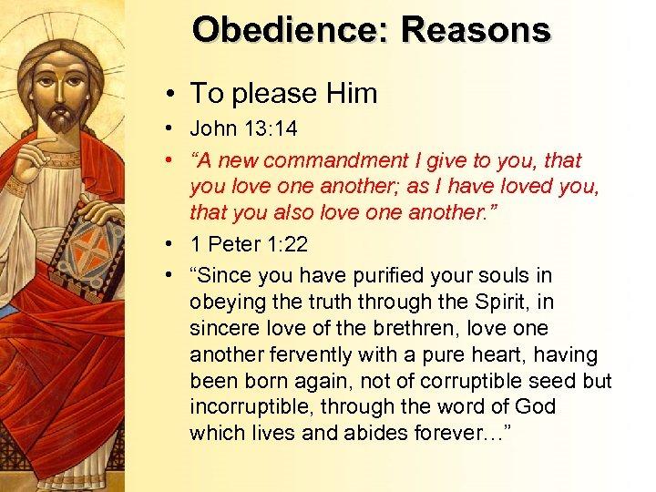 "Obedience: Reasons • To please Him • John 13: 14 • ""A new commandment"
