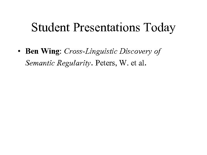 Student Presentations Today • Ben Wing: Cross-Linguistic Discovery of Semantic Regularity. Peters, W. et