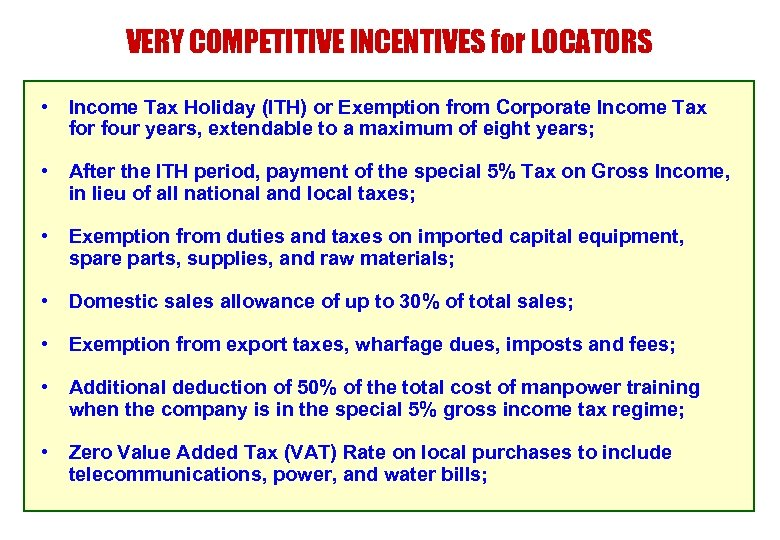 VERY COMPETITIVE INCENTIVES for LOCATORS • Income Tax Holiday (ITH) or Exemption from Corporate