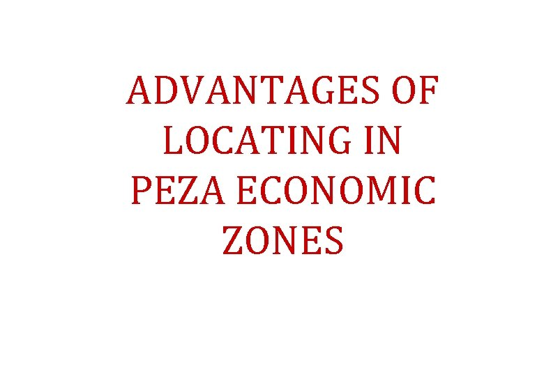 ADVANTAGES OF LOCATING IN PEZA ECONOMIC ZONES