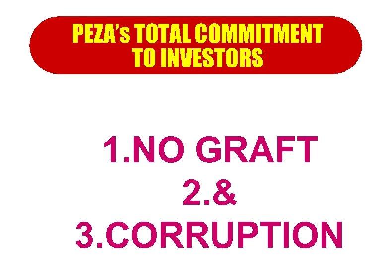 PEZA's TOTAL COMMITMENT TO INVESTORS 1. NO GRAFT 2. & 3. CORRUPTION