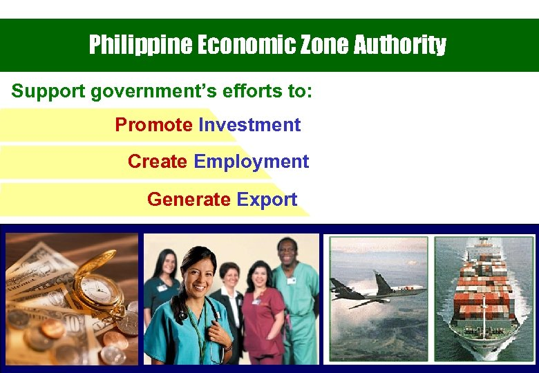 Philippine Economic Zone Authority Support government's efforts to: Promote Investment Create Employment Generate Export