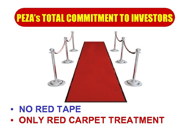 PEZA's TOTAL COMMITMENT TO INVESTORS • NO RED TAPE • ONLY RED CARPET TREATMENT