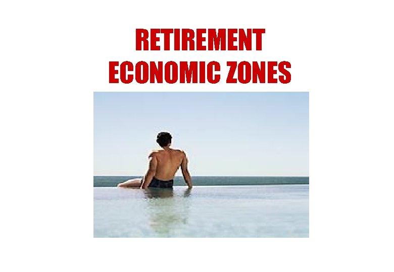 RETIREMENT ECONOMIC ZONES