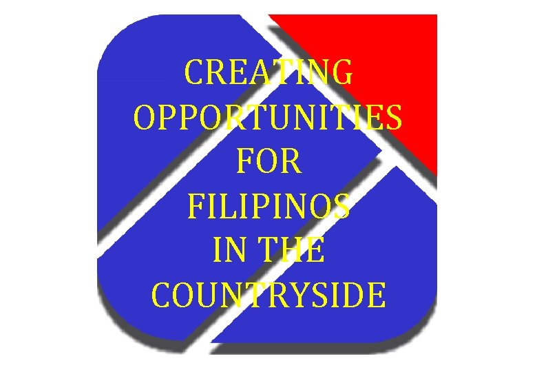 CREATING OPPORTUNITIES FOR FILIPINOS IN THE COUNTRYSIDE