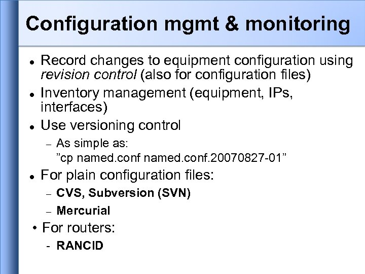 Configuration mgmt & monitoring Record changes to equipment configuration using revision control (also for