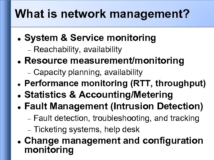 What is network management? System & Service monitoring Resource measurement/monitoring Reachability, availability Capacity planning,