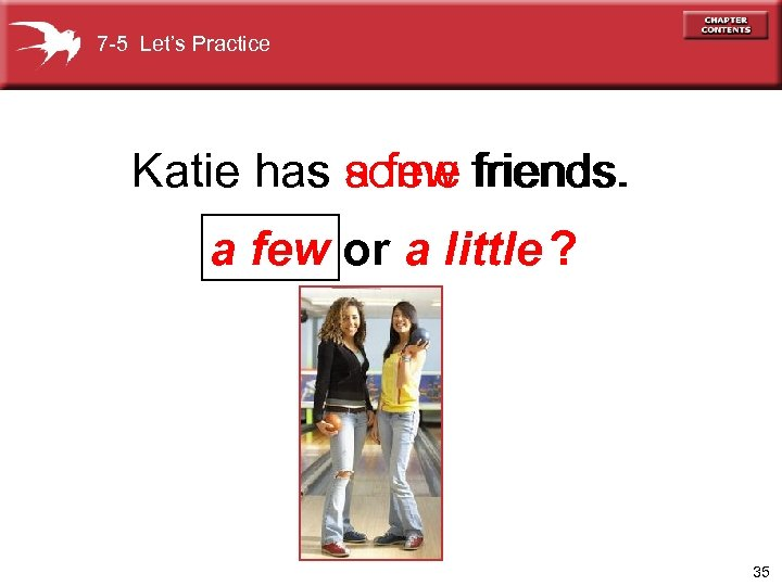 7 -5 Let's Practice Katie has a few friends. some a few or a