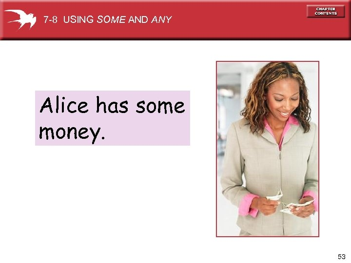 7 -8 USING SOME AND ANY Alice has some money. 53