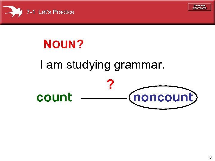 7 -1 Let's Practice NOUN ? I am studying grammar. count ? noncount 8