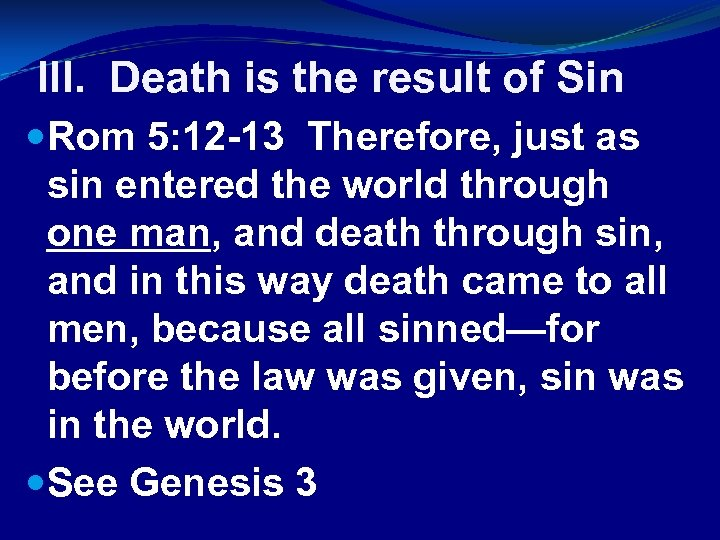 III. Death is the result of Sin Rom 5: 12 -13 Therefore, just as
