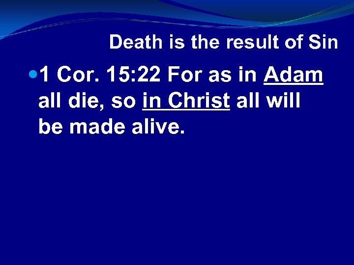 Death is the result of Sin 1 Cor. 15: 22 For as in Adam
