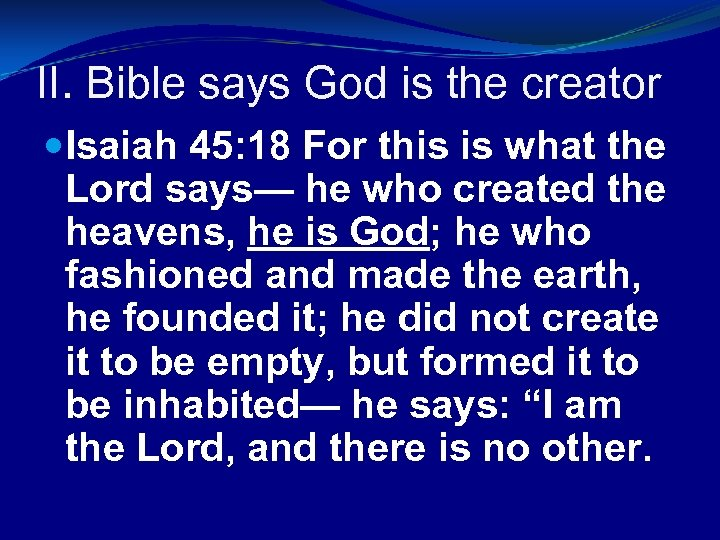II. Bible says God is the creator Isaiah 45: 18 For this is what