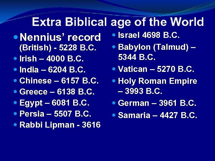 Extra Biblical age of the World Nennius' record (British) - 5228 B. C. Irish