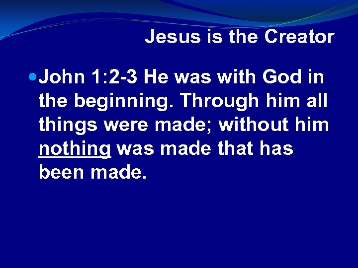 Jesus is the Creator John 1: 2 -3 He was with God in the