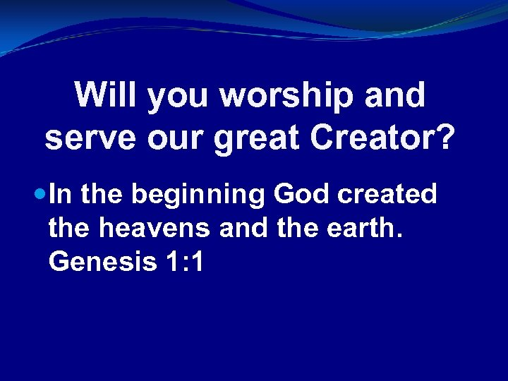Will you worship and serve our great Creator? In the beginning God created the